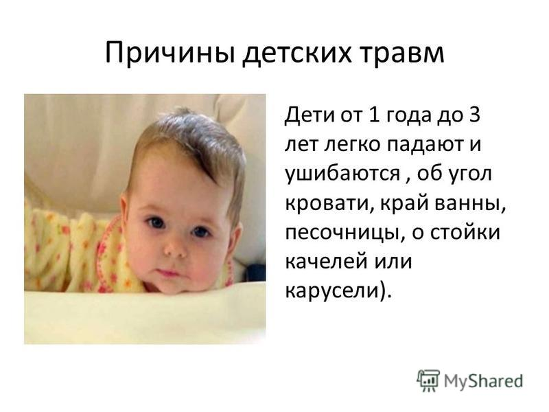 Причины детских травм Дети от 1 года до 3 лет легко падают и ушибаются, об угол кровати, край ванны, песочницы, о стойки качелей или карусели).