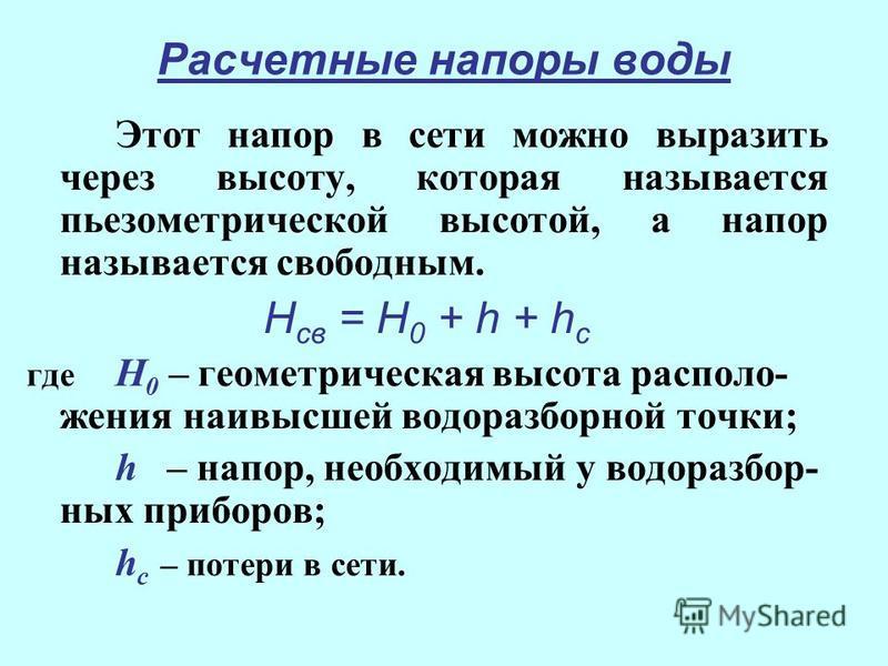 Расчетные напоры воды Этот напор в сети можно выразить через высоту, которая называется пьезометрической высотой, а напор называется свободным. Н св = Н 0 + h + h с где Н 0 – геометрическая высота расположения наивысшей водоразборной точки; h – напор