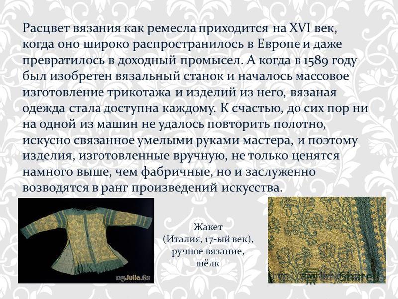 Расцвет вязания как ремесла приходится на XVI век, когда оно широко распространилось в Европе и даже превратилось в доходный промысел. А когда в 1589 году был изобретен вязальный станок и началось массовое изготовление трикотажа и изделий из него, вя