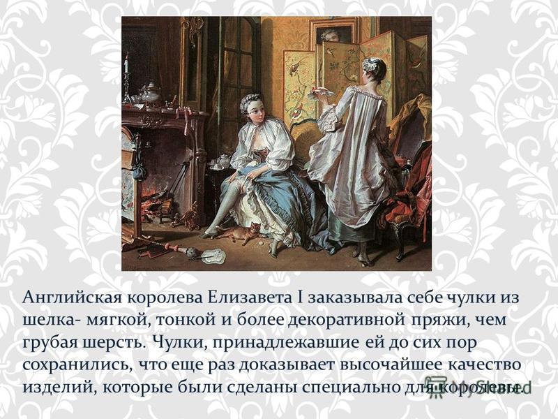 Английская королева Елизавета I заказывала себе чулки из шелка- мягкой, тонкой и более декоративной пряжи, чем грубая шерсть. Чулки, принадлежавшие ей до сих пор сохранились, что еще раз доказывает высочайшее качество изделий, которые были сделаны сп