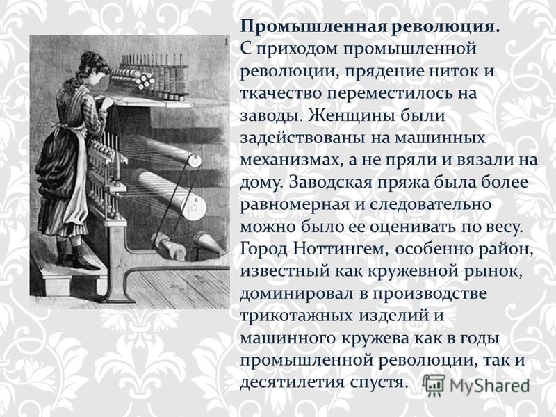 Промышленная революция. С приходом промышленной революции, прядение ниток и ткачество переместилось на заводы. Женщины были задействованы на машинных механизмах, а не пряли и вязали на дому. Заводская пряжа была более равномерная и следовательно можн