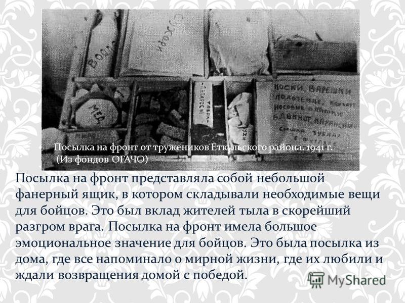Посылка на фронт представляла собой небольшой фанерный ящик, в котором складывали необходимые вещи для бойцов. Это был вклад жителей тыла в скорейший разгром врага. Посылка на фронт имела большое эмоциональное значение для бойцов. Это была посылка из