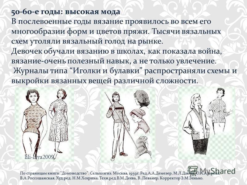50-60-е годы: высокая мода В послевоенные годы вязание проявилось во всем его многообразии форм и цветов пряжи. Тысячи вязальных схем утоляли вязальный голод на рынке. Девочек обучали вязанию в школах, как показала война, вязание-очень полезный навык