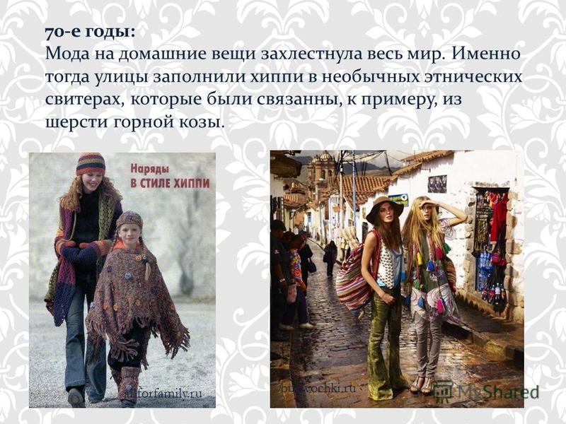 70-е годы: Мода на домашние вещи захлестнула весь мир. Именно тогда улицы заполнили хиппи в необычных этнических свитерах, которые были связанны, к примеру, из шерсти горной козы. bulavochki.ru allforfamily.ru
