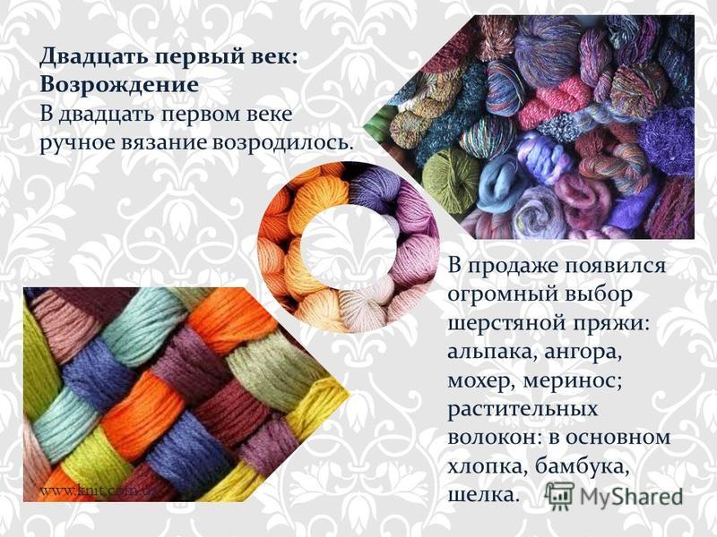 Двадцать первый век: Возрождение В двадцать первом веке ручное вязание возродилось. www.knit.com.ua В продаже появился огромный выбор шерстяной пряжи: альпака, ангора, мохер, меринос; растительных волокон: в основном хлопка, бамбука, шелка.