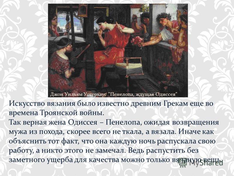 Искусство вязания было известно древним Грекам еще во времена Троянской войны. Так верная жена Одиссея – Пенелопа, ожидая возвращения мужа из похода, скорее всего не ткала, а вязала. Иначе как объяснить тот факт, что она каждую ночь распускала свою р