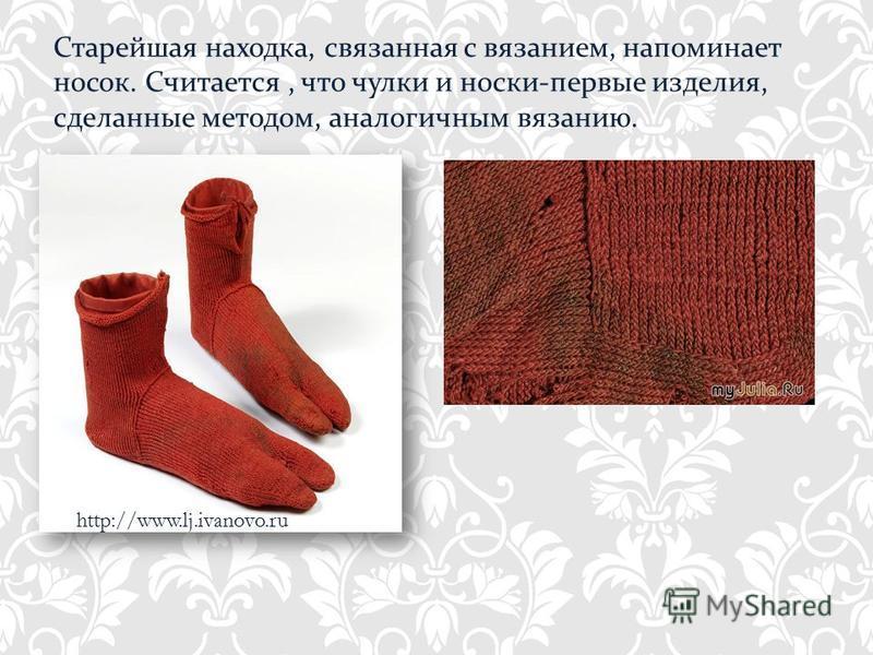 http://www.lj.ivanovo.ru Старейшая находка, связанная с вязанием, напоминает носок. Считается, что чулки и носки-первые изделия, сделанные методом, аналогичным вязанию.
