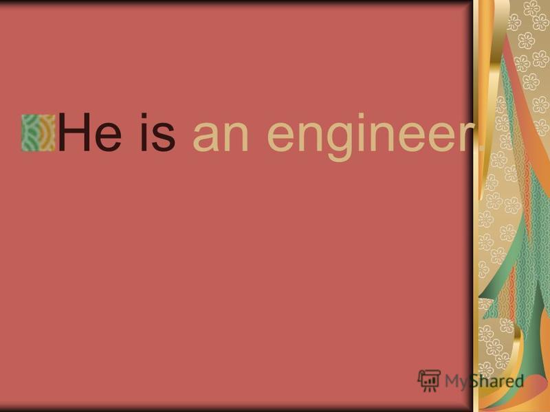 He is an engineer.