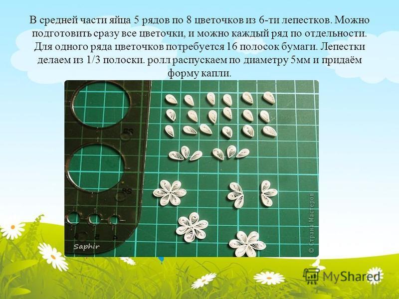 В средней части яйца 5 рядов по 8 цветочков из 6-ти лепестков. Можно подготовить сразу все цветочки, и можно каждый ряд по отдельности. Для одного ряда цветочков потребуется 16 полосок бумаги. Лепестки делаем из 1/3 полоски. ролл распускаем по диамет