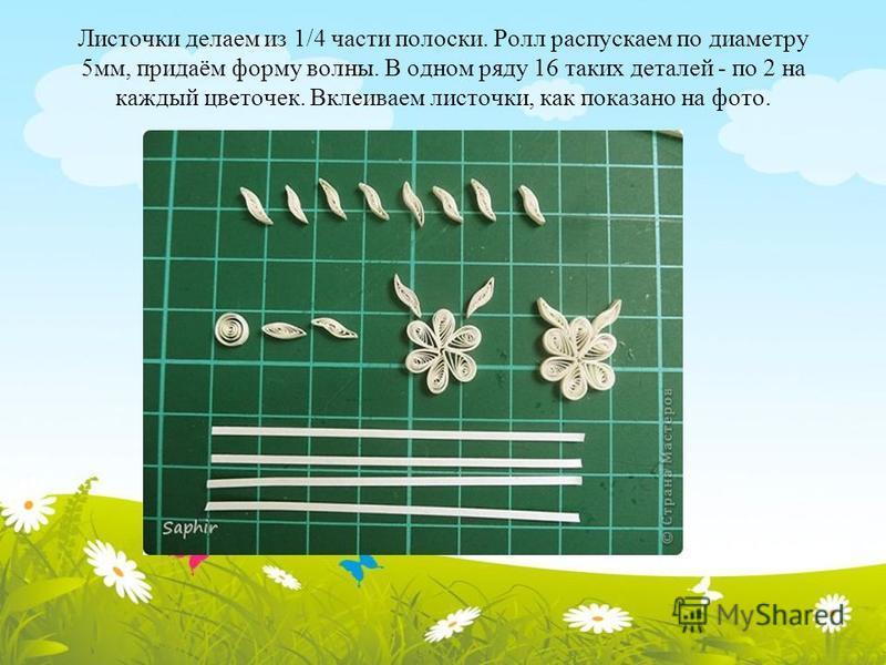 Листочки делаем из 1/4 части полоски. Ролл распускаем по диаметру 5 мм, придаём форму волны. В одном ряду 16 таких деталей - по 2 на каждый цветочек. Вклеиваем листочки, как показано на фото.