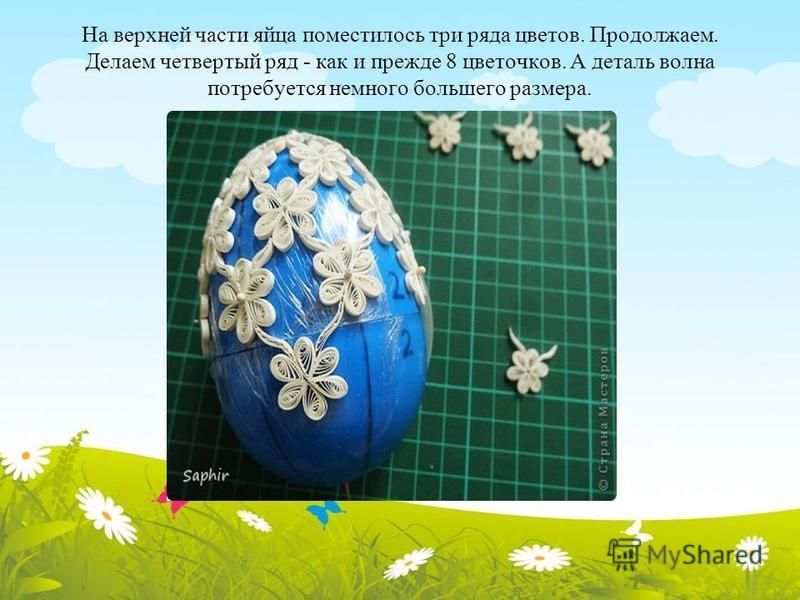 На верхней части яйца поместилось три ряда цветов. Продолжаем. Делаем четвертый ряд - как и прежде 8 цветочков. А деталь волна потребуется немного большего размера.