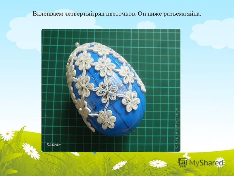 Вклеиваем четвёртый ряд цветочков. Он ниже разъёма яйца.