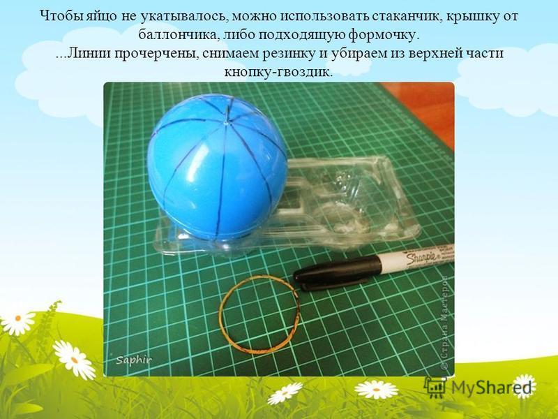 Чтобы яйцо не укатывалось, можно использовать стаканчик, крышку от баллончика, либо подходящую формочку....Линии прочерчены, снимаем резинку и убираем из верхней части кнопку-гвоздик.