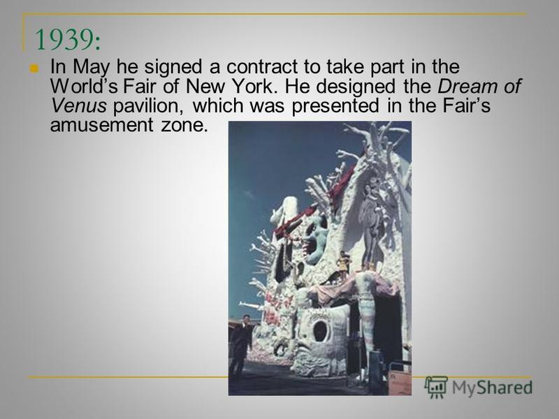 1939: In May he signed a contract to take part in the Worlds Fair of New York. He designed the Dream of Venus pavilion, which was presented in the Fairs amusement zone.