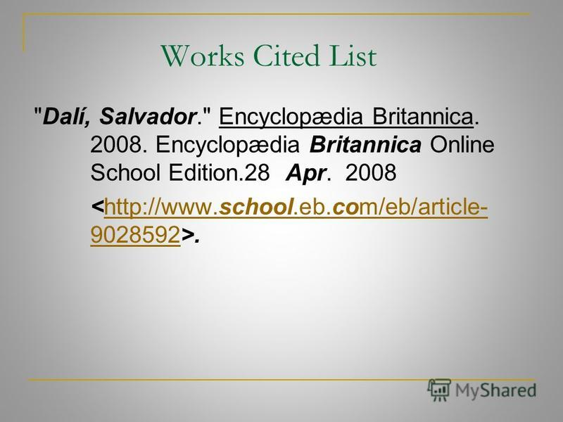 Works Cited List Dalí, Salvador. Encyclopædia Britannica. 2008. Encyclopædia Britannica Online School Edition.28 Apr. 2008.http://www.school.eb.com/eb/article- 9028592