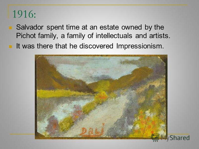 1916: Salvador spent time at an estate owned by the Pichot family, a family of intellectuals and artists. It was there that he discovered Impressionism.