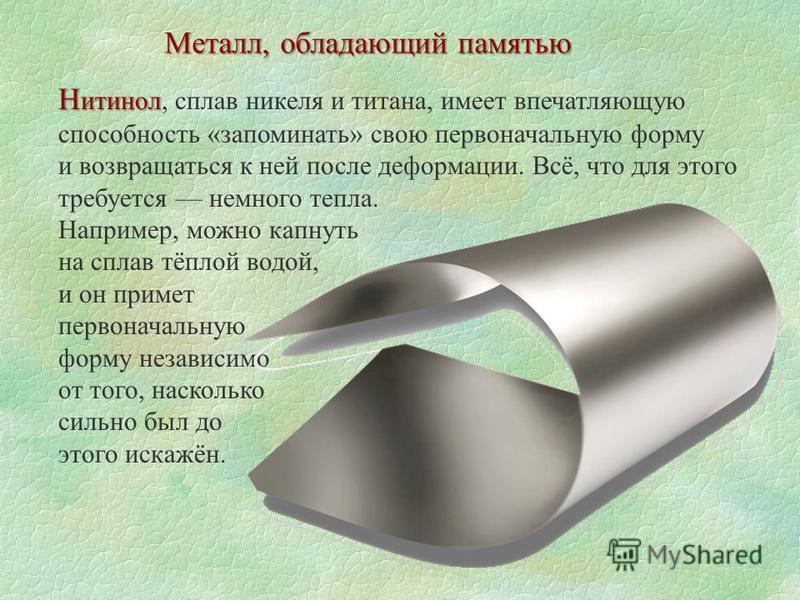 Металл, обладающий памятью Н ретинол Н ретинол, сплав никеля и титана, имеет впечатляющую способность «запоминать» свою первоначальную форму и возвращаться к ней после деформации. Всё, что для этого требуется немного тепла. Например, можно капнуть на