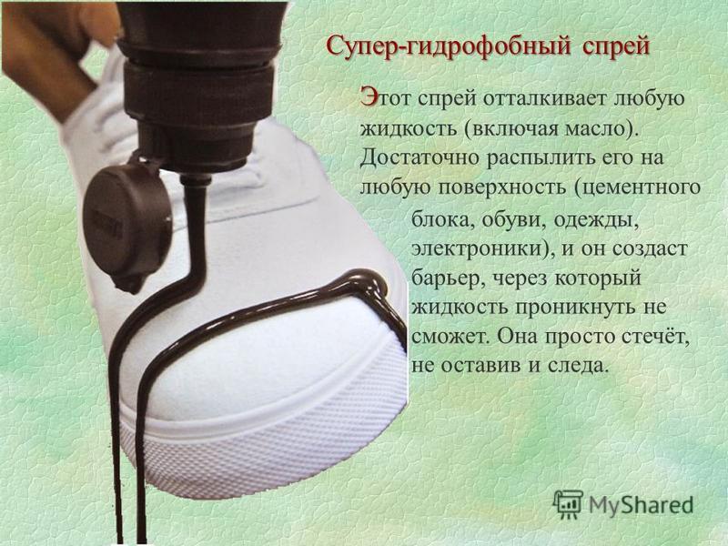 Супер-гидрофобный спрей Э Э тот спрей отталкивает любую жидкость (включая масло). Достаточно распылить его на любую поверхность (цементного блока, обуви, одежды, электроники), и он создаст барьер, через который жидкость проникнуть не сможет. Она прос