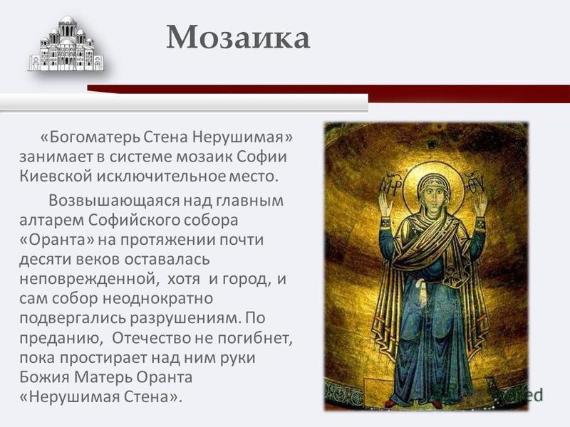 «Богоматерь Стена Нерушимая» занимает в системе мозаик Софии Киевской исключительное место. Возвышающаяся над главным алтарем Софийского собора «Оранта» на протяжении почти десяти веков оставалась неповрежденной, хотя и город, и сам собор неоднократн