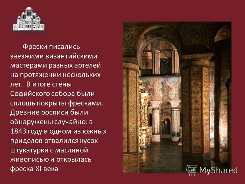 Фрески писались заезжими византийскими мастерами разных артелей на протяжении нескольких лет. В итоге стены Софийского собора были сплошь покрыты фресками. Древние росписи были обнаружены случайно: в 1843 году в одном из южных приделов отвалился кусо