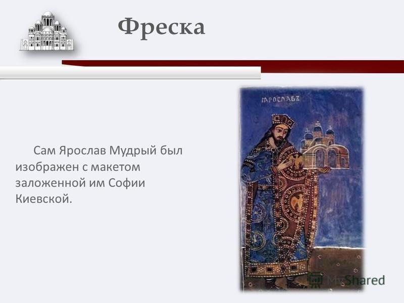 Сам Ярослав Мудрый был изображен с макетом заложенной им Софии Киевской. Фреска