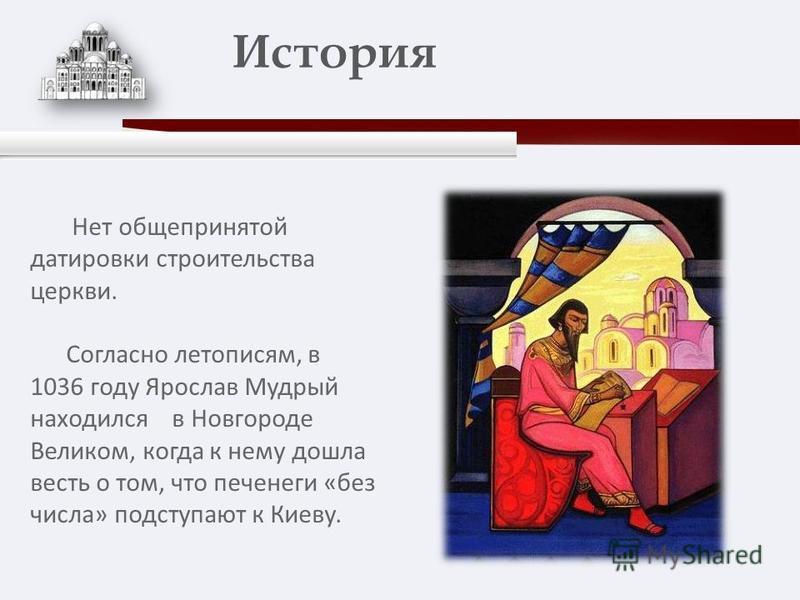 Нет общепринятой датировки строительства церкви. Согласно летописям, в 1036 году Ярослав Мудрый находился в Новгороде Великом, когда к нему дошла весть о том, что печенеги «без числа» подступают к Киеву. История