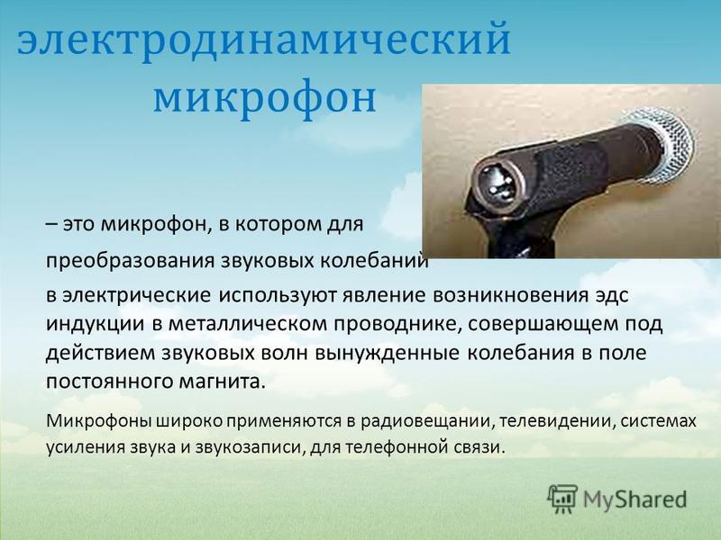 электродинамический микрофон – это микрофон, в котором для преобразования звуковых колебаний в электрические используют явление возникновения эдс индукции в металлическом проводнике, совершающем под действием звуковых волн вынужденные колебания в пол