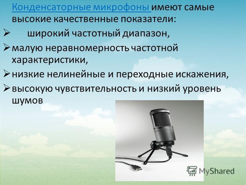 Конденсаторные микрофоны имеют самые высокие качественные показатели: широкий частотный диапазон, малую неравномерность частотной характеристики, низкие нелинейные и переходные искажения, высокую чувствительность и низкий уровень шумов