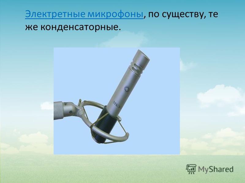 Электретные микрофоны, по существу, те же конденсаторные.