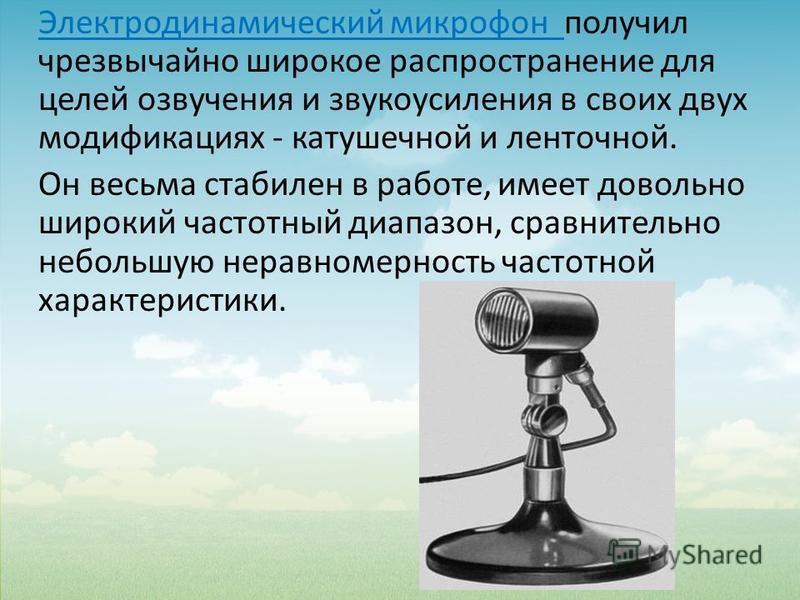 Электродинамический микрофон получил чрезвычайно широкое распространение для целей озвучения и звукоусиления в своих двух модификациях - катушечной и ленточной. Он весьма стабилен в работе, имеет довольно широкий частотный диапазон, сравнительно небо
