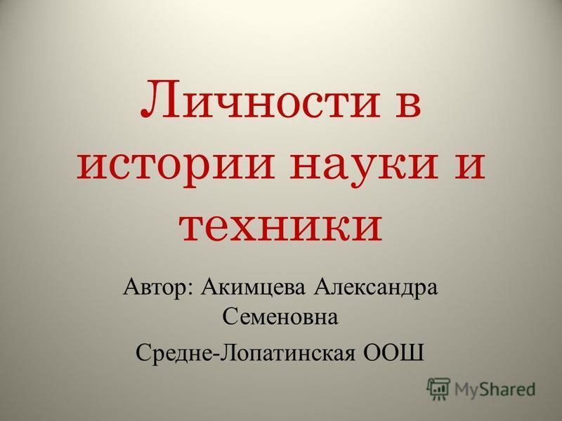 Личности в истории науки и техники Автор: Акимцева Александра Семеновна Средне-Лопатинская ООШ