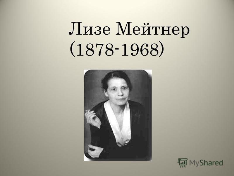 Лизе Мейтнер (1878-1968)