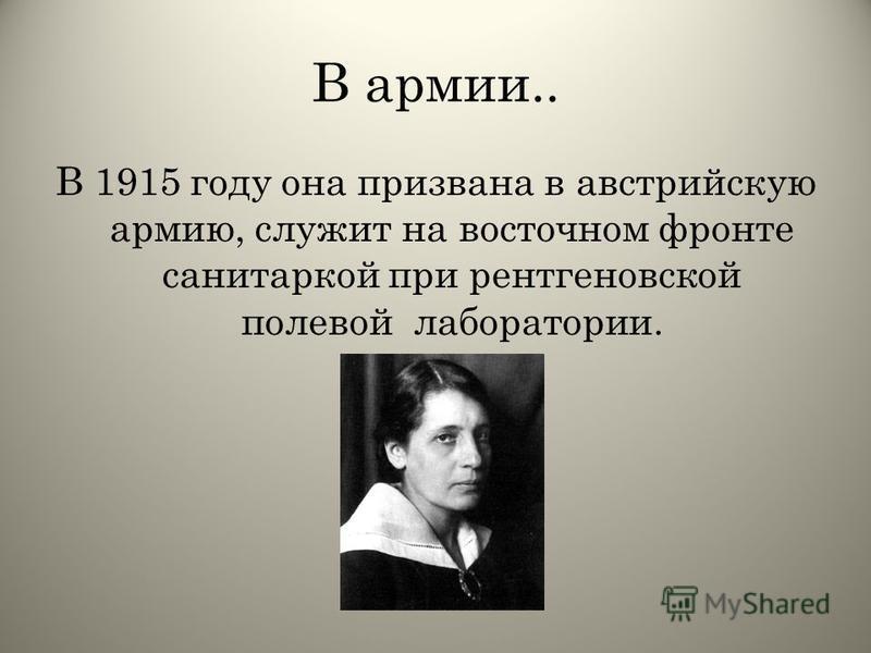 В армии.. В 1915 году она призвана в австрийскую армию, служит на восточном фронте санитаркой при рентгеновской полевой лаборатории.