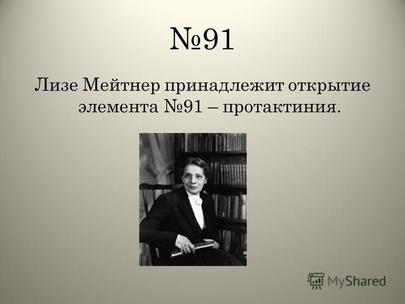 91 Лизе Мейтнер принадлежит открытие элемента 91 – протактиния.