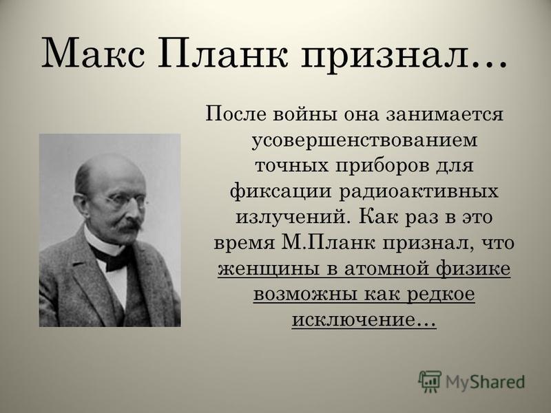 Макс Планк признал… После войны она занимается усовершенствованием точных приборов для фиксации радиоактивных излучений. Как раз в это время М.Планк признал, что женщины в атомной физике возможны как редкое исключение…
