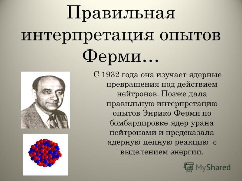 Правильная интерпретация опытов Ферми… С 1932 года она изучает ядерные превращения под действием нейтронов. Позже дала правильную интерпретацию опытов Энрико Ферми по бомбардировке ядер урана нейтронами и предсказала ядерную цепную реакцию с выделени