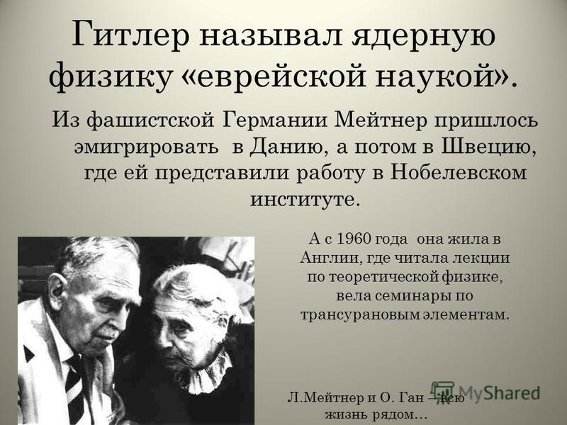 Гитлер называл ядерную физику «еврейской наукой». Из фашистской Германии Мейтнер пришлось эмигрировать в Данию, а потом в Швецию, где ей представили работу в Нобелевском институте. Л.Мейтнер и О. Ган – всю жизнь рядом… А с 1960 года она жила в Англии