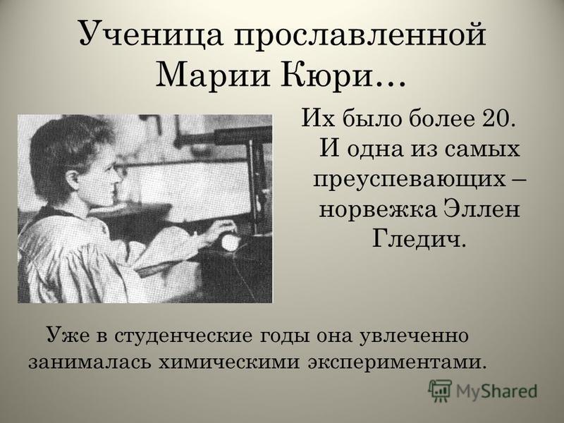 Ученица прославленной Марии Кюри… Их было более 20. И одна из самых преуспевающих – норвежка Эллен Гледич. Уже в студенческие годы она увлеченно занималась химическими экспериментами.