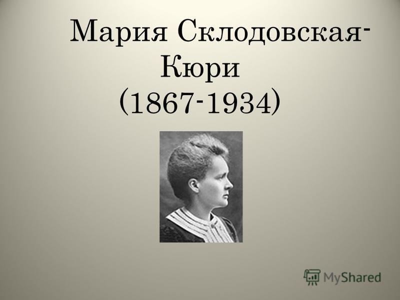 Мария Склодовская- Кюри (1867-1934)