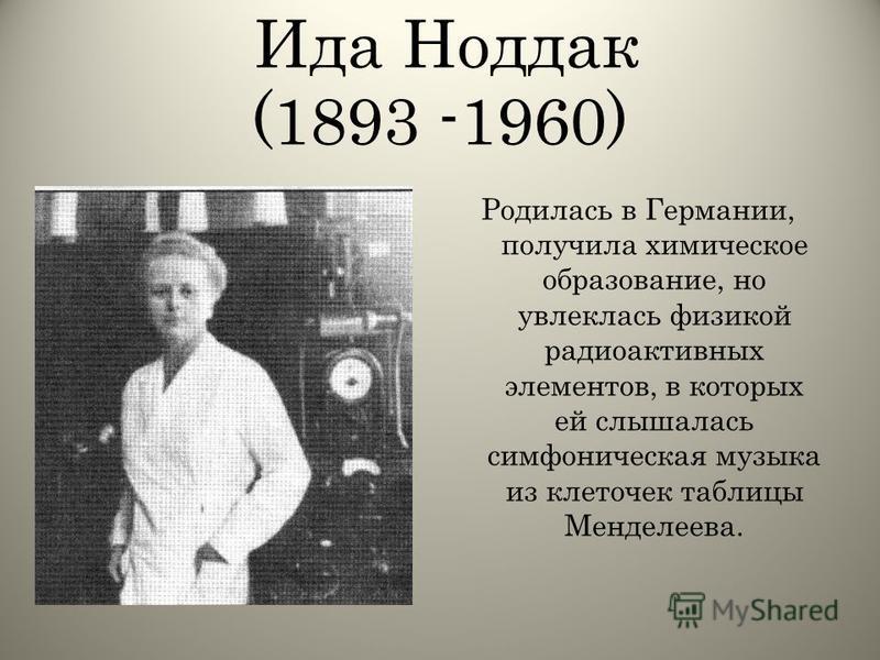 Ида Ноддак (1893 -1960) Родилась в Германии, получила химическое образование, но увлеклась физикой радиоактивных элементов, в которых ей слышалась симфоническая музыка из клеточек таблицы Менделеева.