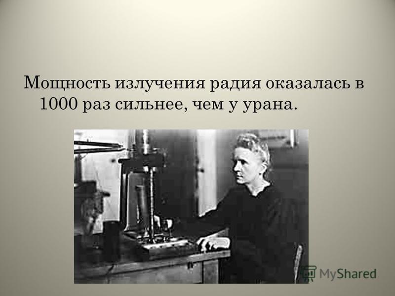 Мощность излучения радия оказалась в 1000 раз сильнее, чем у урана.