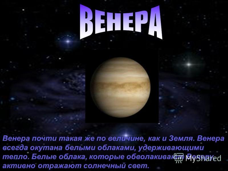 Венера почти такая же по величине, как и Земля. Венера всегда окутана белыми облаками, удерживающими тепло. Белые облака, которые обволакивают Венеру, активно отражают солнечный свет.