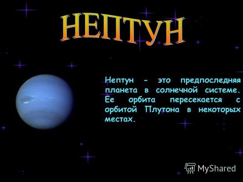 Нептун - это предпоследняя планета в солнечной системе. Ее орбита пересекается с орбитой Плутона в некоторых местах.