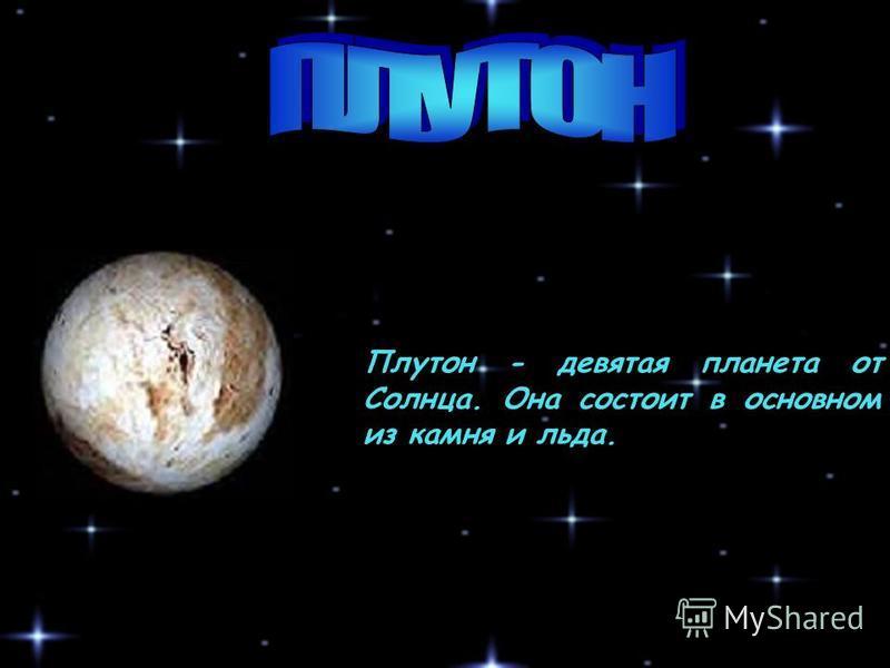 Плутон - девятая планета от Солнца. Она состоит в основном из камня и льда.