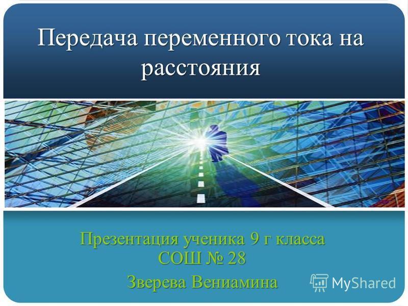 Передача переменного тока на расстояния Презентация ученика 9 г класса СОШ 28 Зверева Вениамина