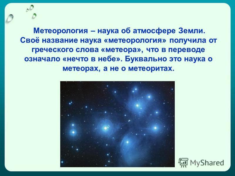 Метеорология – наука об атмосфере Земли. Своё название наука «метеорология» получила от греческого слова «метеора», что в переводе означало «нечто в небе». Буквально это наука о метеорах, а не о метеоритах.