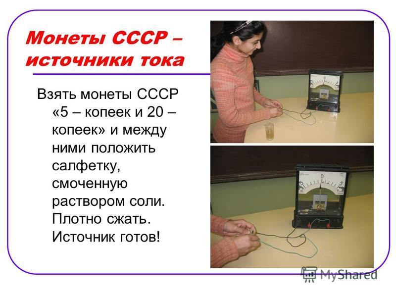 Монеты СССР – источники тока Взять монеты СССР «5 – копеек и 20 – копеек» и между ними положить салфетку, смоченную раствором соли. Плотно сжать. Источник готов!