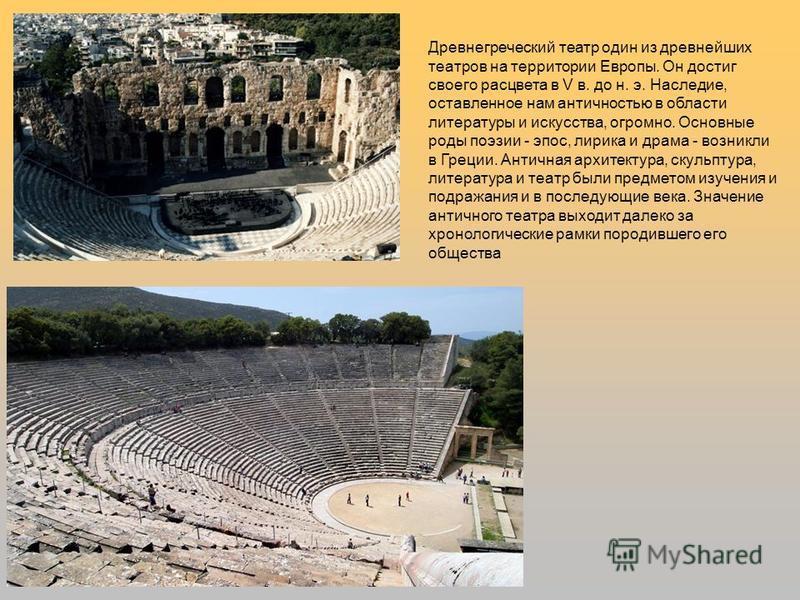 Древнегреческий театр один из древнейших театров на территории Европы. Он достиг своего расцвета в V в. до н. э. Наследие, оставленное нам античностью в области литературы и искусства, огромно. Основные роды поэзии - эпос, лирика и драма - возникли в