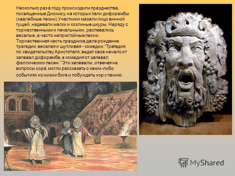Несколько раз в году происходили празднества, посвященные Дионису, на которых пели дифирамбы (хвалебные песни).Участники мазали лицо винной гущей, надевали маски и козлиные шкуры. Наряду с торжественными и печальными, распевались веселые, а часто неп