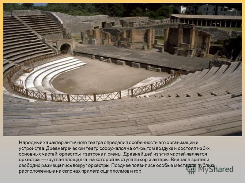 Народный характер античного театра определил особенности его организации и устройства. Древнегреческий театр сооружался на открытом воздухе и состоял из 3-х основных частей: орхестры,театр она и скены. Древнейшей из этих частей является орхестра круг